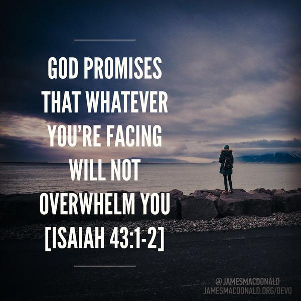 God promises that whatever you're facing will not overwhelm you, (Isaiah 43:1-2)