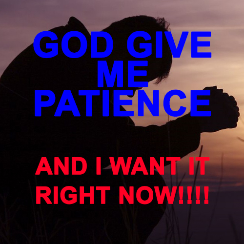 God give me patience...and I want it right now!!!!