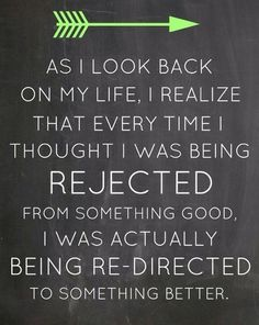 As I look back on my life, I realize that every time thought I was being rejected for something good, I was actually being redirected to something better.