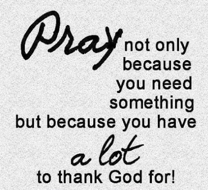 Pray not because you need something but because you have a lot to thank God for!