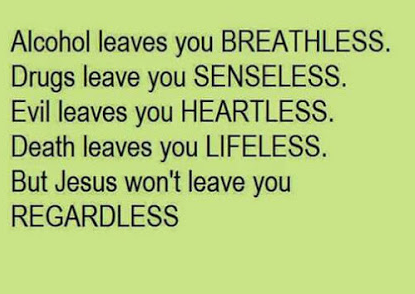 Alcohol leaves you breathless. Drugs leave you senseless. Evil leaves you heartless. Death leaves you lifeless. But Jesus won't leave you regardless.