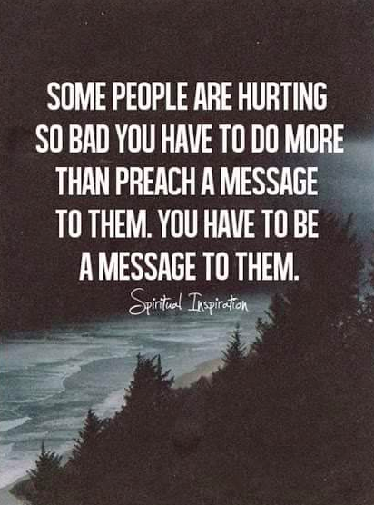 Some people are hurting so bad you have to do more than preach a message to them.  You have to be a message to them.