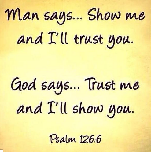 Man says...Show me and I'll trust You. God says...Trust Me and I'll show you.