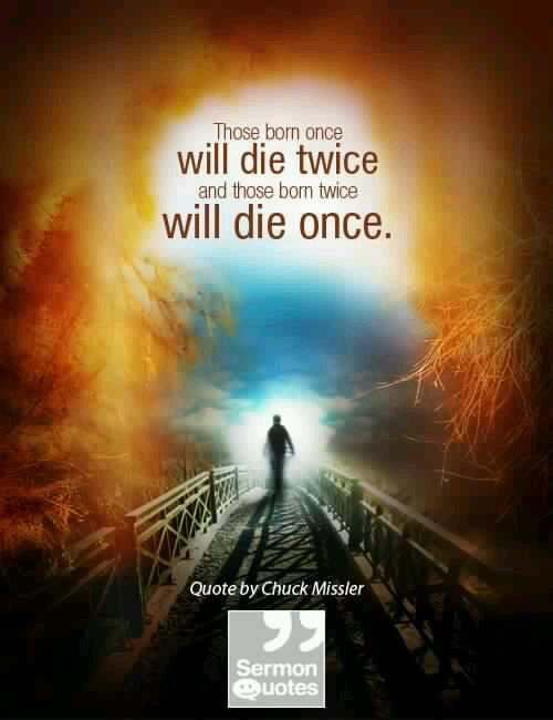 Those born once will die twice. Those born twice will die once. - Chuck Missler