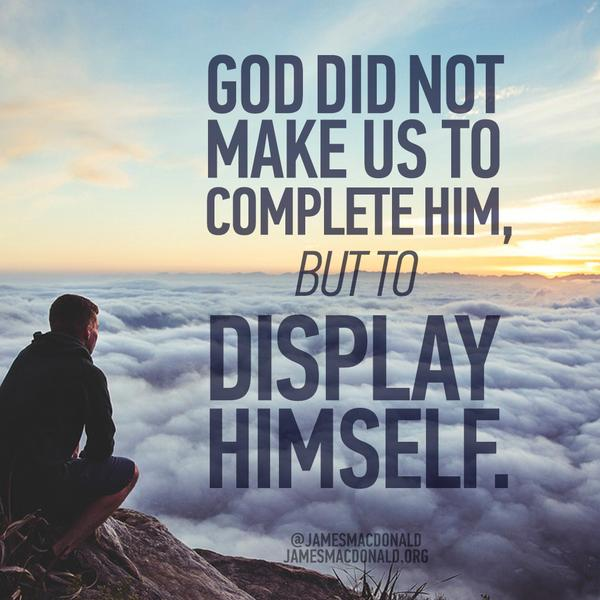 God did not make us to complete Him; He made us to display Himself. 2 Corinthians 3:18