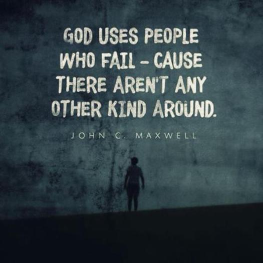 God uses people who fail - cause there aren't any other kind.