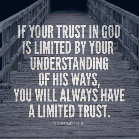 If your trust in God is limited by your understanding of His ways, you will always have a limited trust.