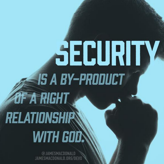 Security is a by-product of a right relationship with God.