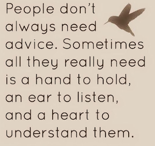 People don't always need advice.  Sometimes all they need is a hand to hold, an ear to listen, and a heart to understand them.