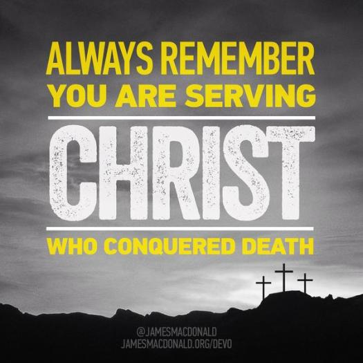 Always remember, you are serving Christ who conquered death.