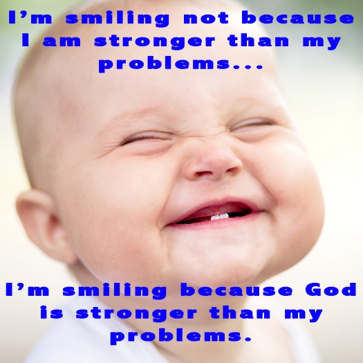 I am smiling not because I am stronger than my problems....  I 'm smiling because God is stronger than my problems.