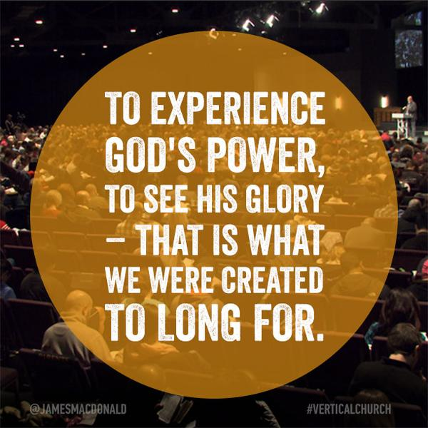 To experience God's power, to see His glory – that is what we were created to long for.