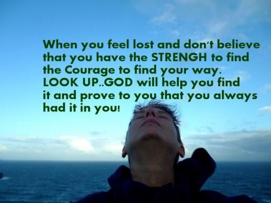 When you feel lost and don't believe you have the STRENGTH to find the courage to find your way.  LOOK UP...GOD will hep you find it and prove to you that you always had it in you.