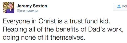 Everyone in Christ is a trust fund kid. Reaping all of the benefits of Dad's work, doing none of it themselves.