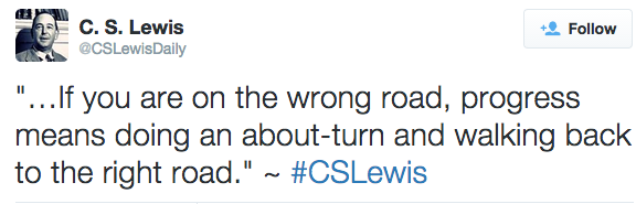 """""""…If you are on the wrong road, progress means doing an about-turn and walking back to the right road."""" ~ #CSLewis"""
