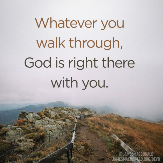 Whatever you're walking through, God is right there with you. Psalm 23:4