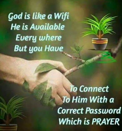 God is like wi-fi, He is available everywhere, but you have to connect to Him with the correct password, which is Prayer.