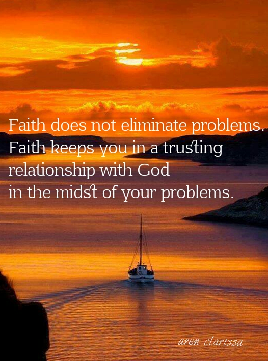 Faith does not eliminate problems. Faith keeps you in a trusting relationship with God in the midst of your problems.