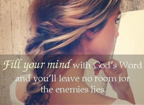Fill your mind with God's word and you'll leave no room for the enemies lies.