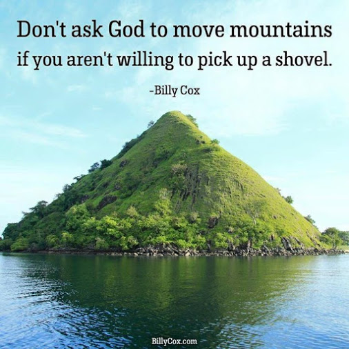 Don't ask God to move mountains if you're not willing to pick up a shovel. - Billy Cox