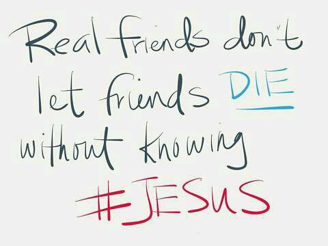 Real friends don't let friends DIE without knowing JESUS