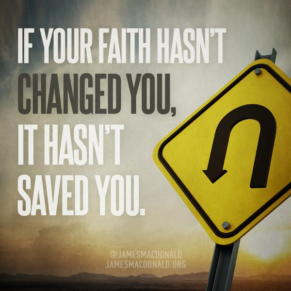 If your faith hasn't changed you, it hasn't saved you. [2 Corinthians 5:17]