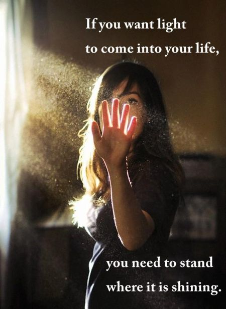 If you want light to come into your life,  you need to stand where it is shining