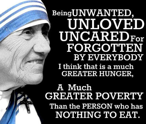 Being unwanted, unloved, uncared for, forgotten by everyone - I think that is a much greater hunger, a much greater poverty than a person who has nothing to eat. - Mother Teresa