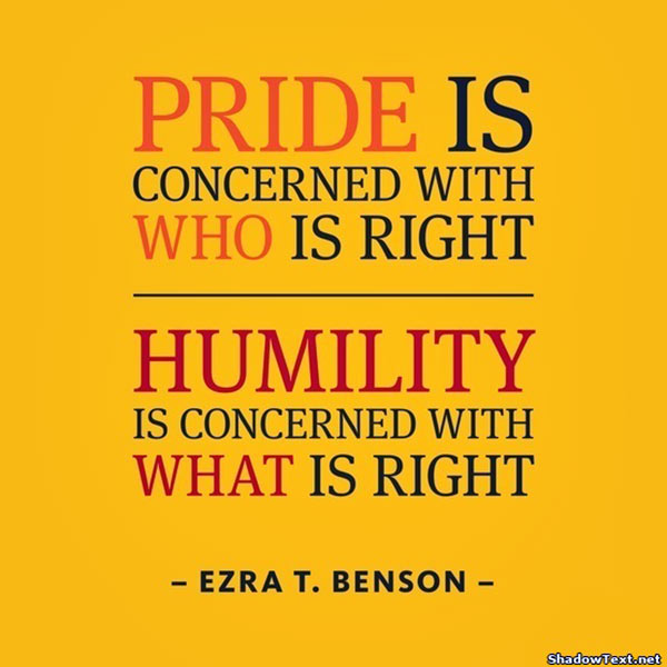 Pride is concerned with who is right. Humility is concerned with what is right.