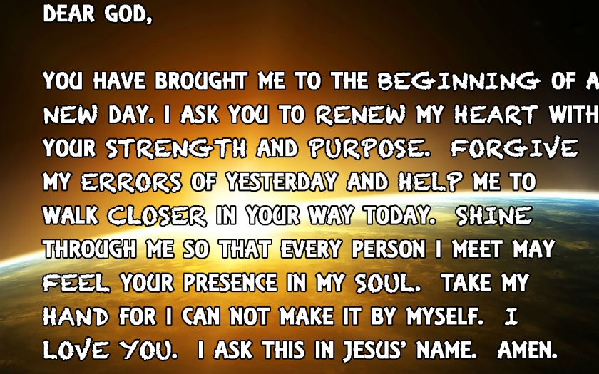 Dear God, You have brought me to the beginning of a new day. i ask you to renew my heart with your strength and purpose.  Forgive my errors of yesterday and help me to walk closer in your way today.  Shine  through me so that every person I meet may feel your presence in my soul.  Take my hand for i can not make it by myself.  i  love you.  i ask this in jesus' name.  Amen.