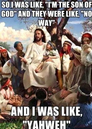 """So I was like, """"I'm the Son of God""""  and they were like,""""No Way""""  and I was like """"Yahweh"""""""