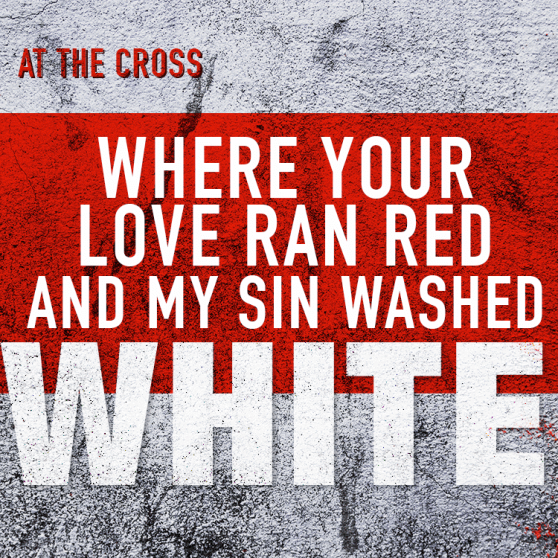 At the Cross - where Your love ran red and my sin washed white.