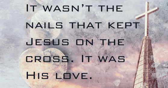 It wasn't the nails that kept Jesus on the cross. It was His love.