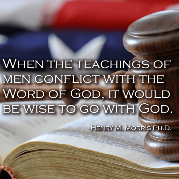 When the teachings of men conflict with the Word of God, it would be wise to go with God. -Henry M. Morris Ph.D.