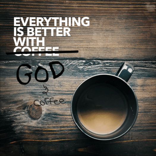 Everything is better with God & coffee.