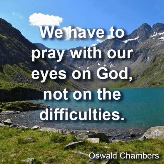 We have to pray with our eyes on God, not on the difficulties. — Oswald Chambers