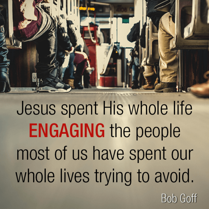 Jesus spent His whole life engaging the people most of us have spent our whole lives trying to avoid. – Bob Goff