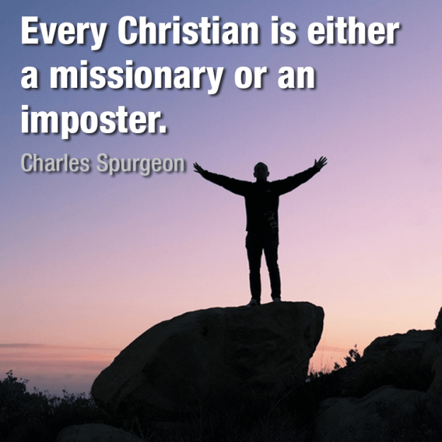 Every Christian is either a missionary or an imposter. -Charles Spurgeon