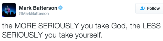 the MORE SERIOUSLY you take God, the LESS SERIOUSLY you take yourself.