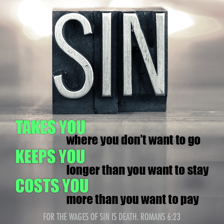 Sin takes you where you don't want to go, keeps you longer than you want to stay and costs more than you want to pay. For the wages of sin is death. -Romans 6:23