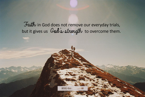 Faith in God does not remove our everyday trials, but gives us God's strength to overcome them.