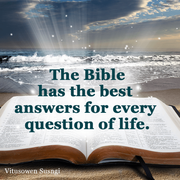 The Bible has the best answers for every question of life.