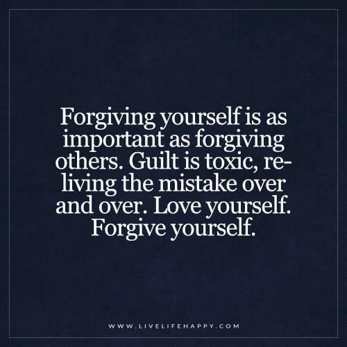 Forgiving yourself is as important as forgiving others. Guilt is toxic, re-living the mistake over and over. Love yourself. Forgive yourself. – Unknown