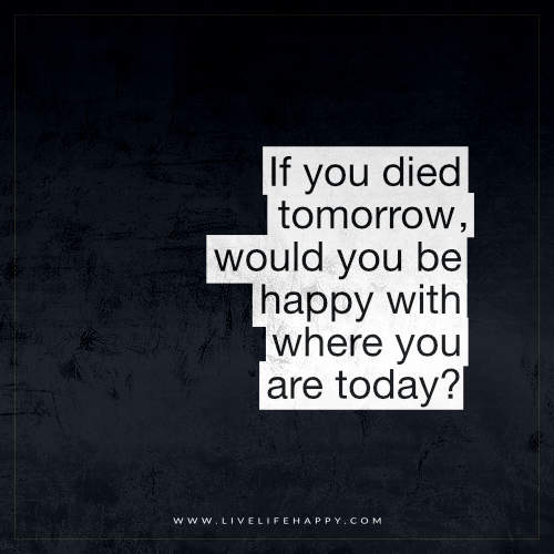 If you died tomorrow, would you be happy with where you are today? – Unknown