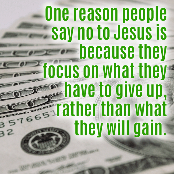 One reason people say no to Jesus is because they focus on what they have to give up rather than what they will gain.
