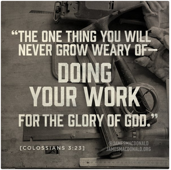 The one thing you will never grow weary of - doing your work for the glory of God. [Colossians 3:23]