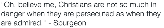 """Oh, believe me, Christians are not so much in danger when they are persecuted as when they are admired."" - Spurgeon"