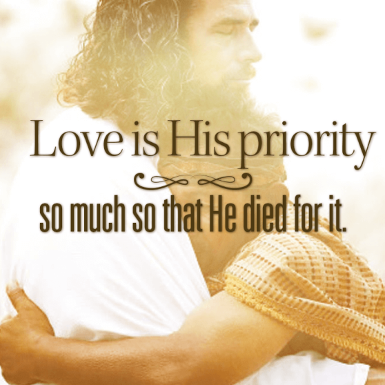 Love is His priority, so much that He died for it.