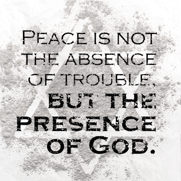 Peace is not the absence of trouble, but the presence of God.