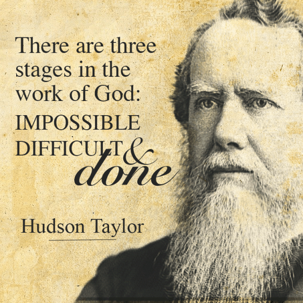 There are three stages in the work of God:  Impossible, Difficult & Done. - Hudson Taylor
